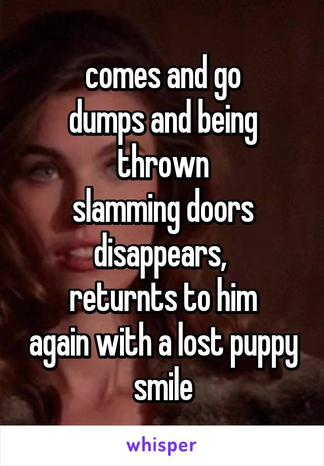 comes and go dumps and being thrown slamming doors disappears,  returnts to him again with a lost puppy smile