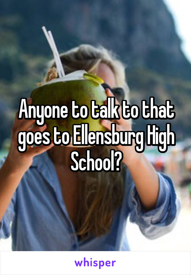 Anyone to talk to that goes to Ellensburg High School?
