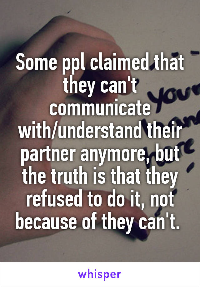 Some ppl claimed that they can't communicate with/understand their partner anymore, but the truth is that they refused to do it, not because of they can't.