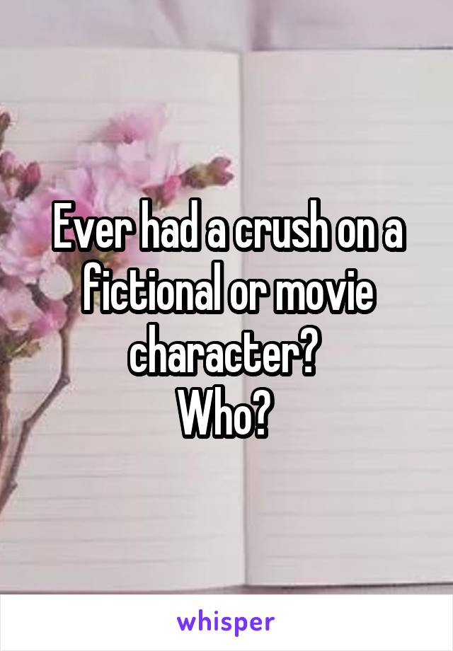 Ever had a crush on a fictional or movie character?  Who?