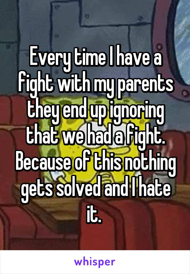 Every time I have a fight with my parents they end up ignoring that we had a fight. Because of this nothing gets solved and I hate it.