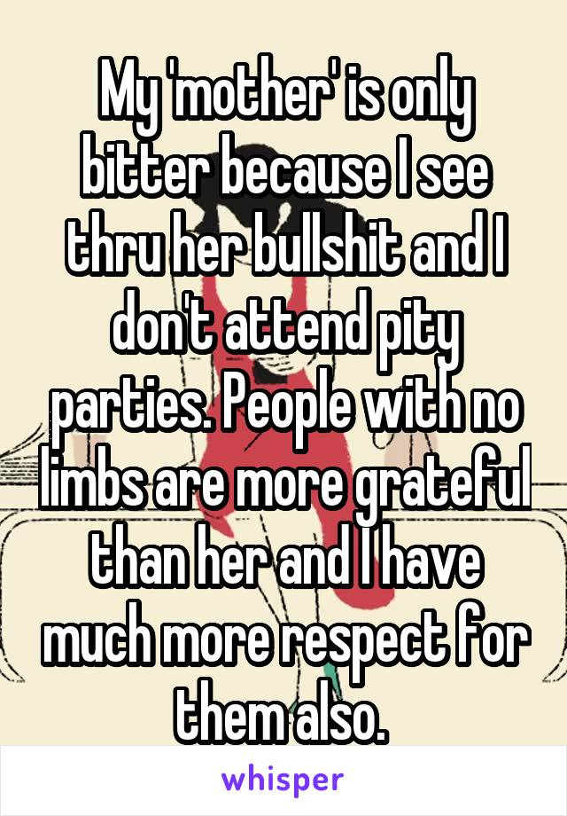 My 'mother' is only bitter because I see thru her bullshit and I don't attend pity parties. People with no limbs are more grateful than her and I have much more respect for them also.