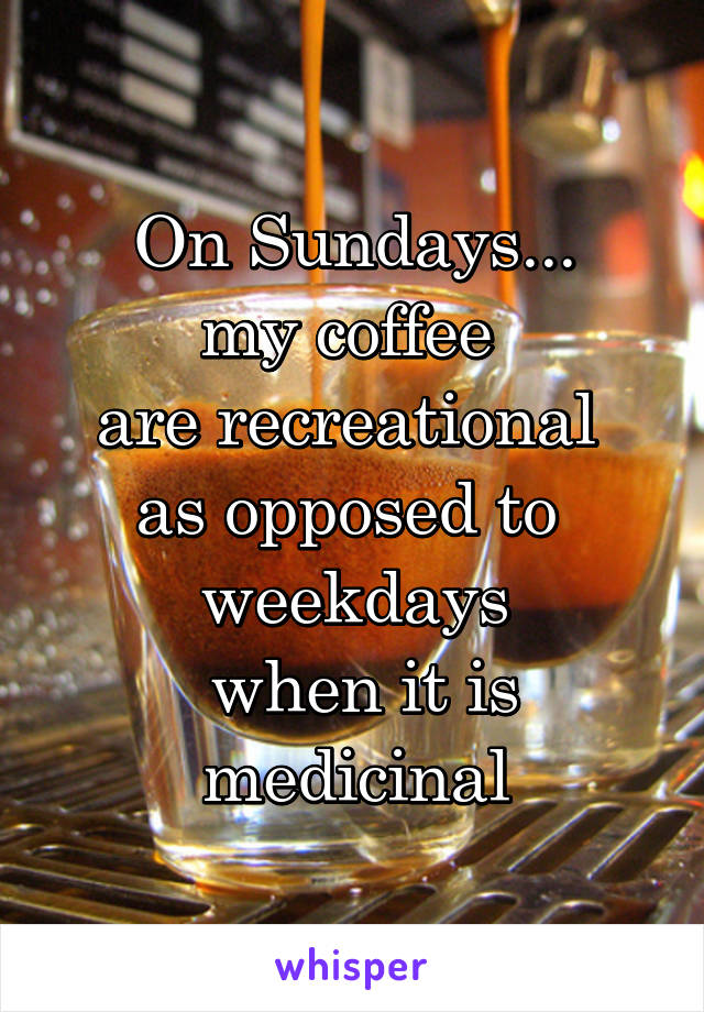 On Sundays... my coffee  are recreational  as opposed to  weekdays  when it is medicinal