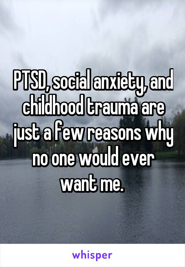 PTSD, social anxiety, and childhood trauma are just a few reasons why no one would ever want me.
