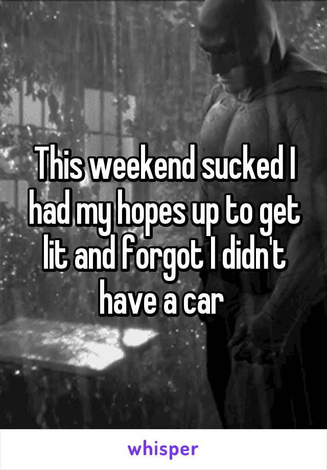 This weekend sucked I had my hopes up to get lit and forgot I didn't have a car