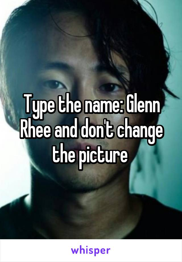 Type the name: Glenn Rhee and don't change the picture