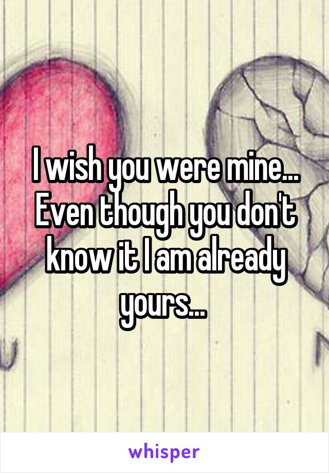I wish you were mine... Even though you don't know it I am already yours...