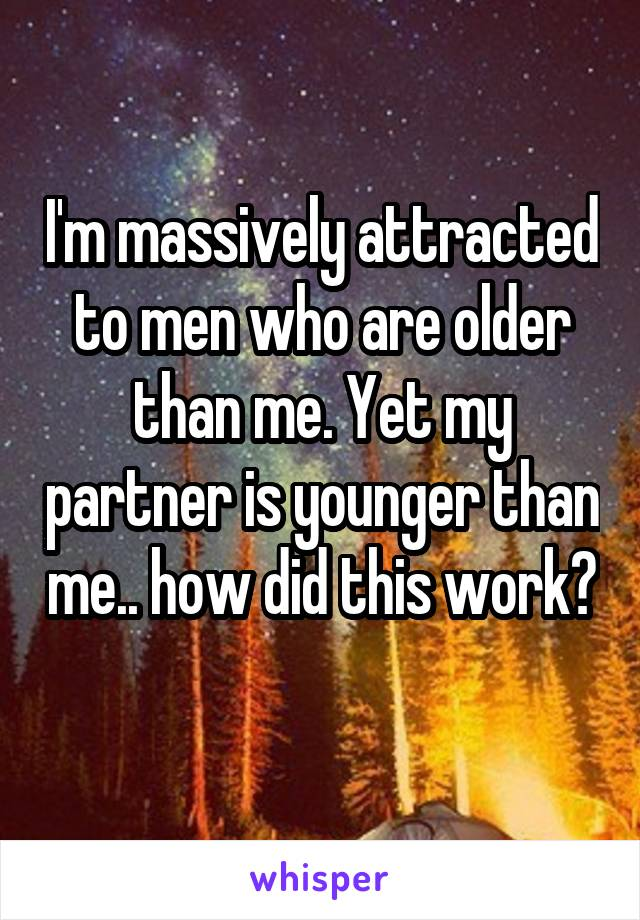 I'm massively attracted to men who are older than me. Yet my partner is younger than me.. how did this work?