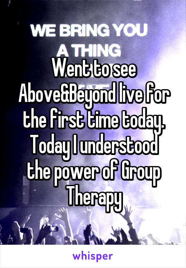 Went to see Above&Beyond live for the first time today. Today I understood the power of Group Therapy