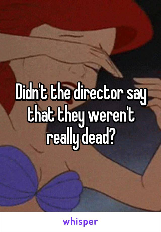 Didn't the director say that they weren't really dead?