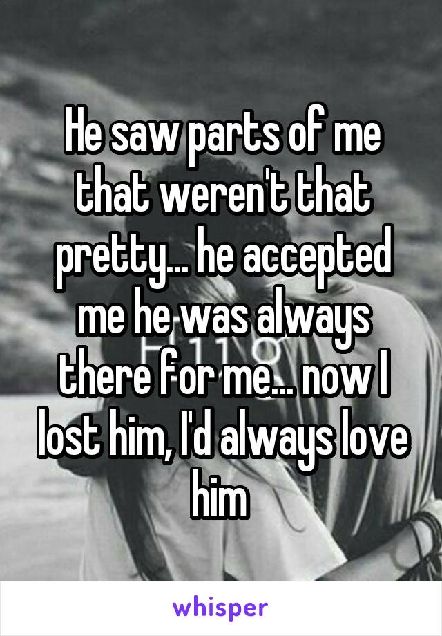 He saw parts of me that weren't that pretty... he accepted me he was always there for me... now I lost him, I'd always love him
