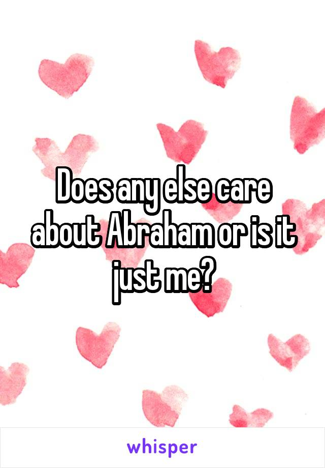 Does any else care about Abraham or is it just me?
