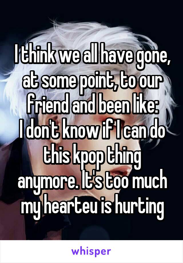 I think we all have gone, at some point, to our friend and been like: I don't know if I can do this kpop thing anymore. It's too much my hearteu is hurting