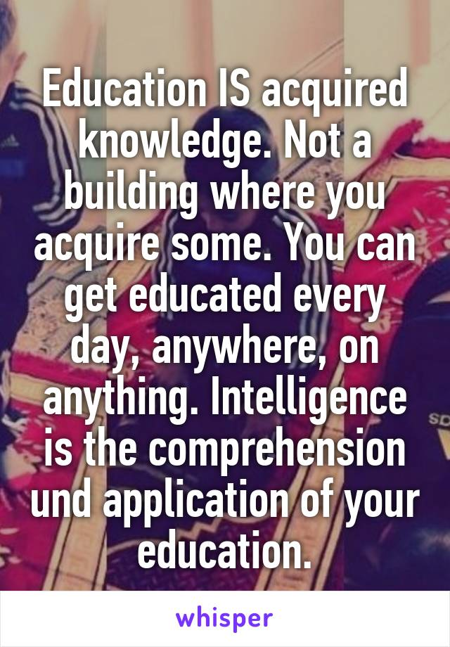 Education IS acquired knowledge. Not a building where you acquire some. You can get educated every day, anywhere, on anything. Intelligence is the comprehension und application of your education.