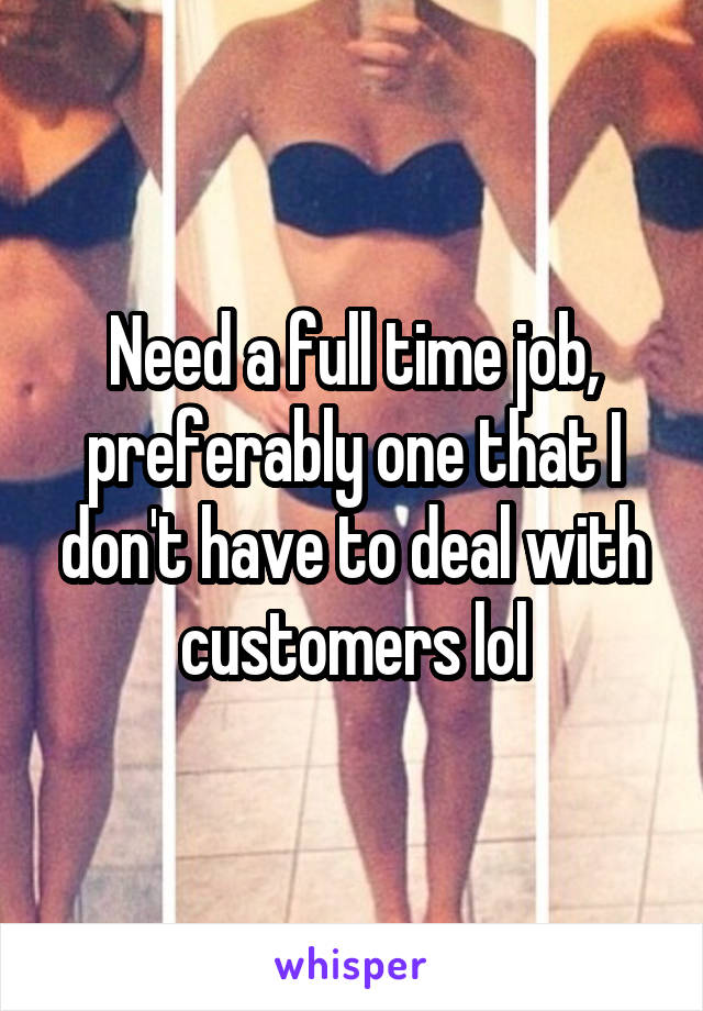 Need a full time job, preferably one that I don't have to deal with customers lol