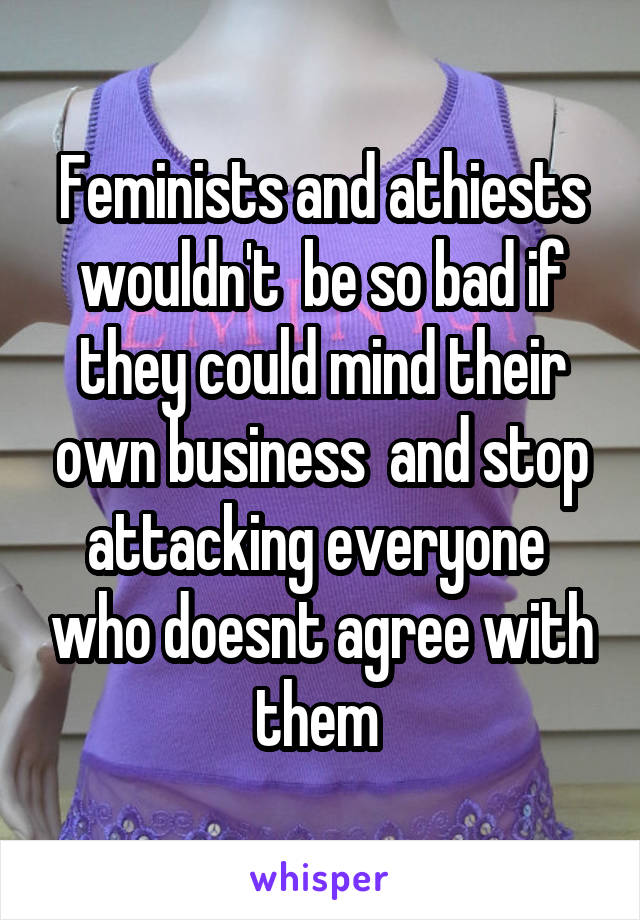 Feminists and athiests wouldn't  be so bad if they could mind their own business  and stop attacking everyone  who doesnt agree with them