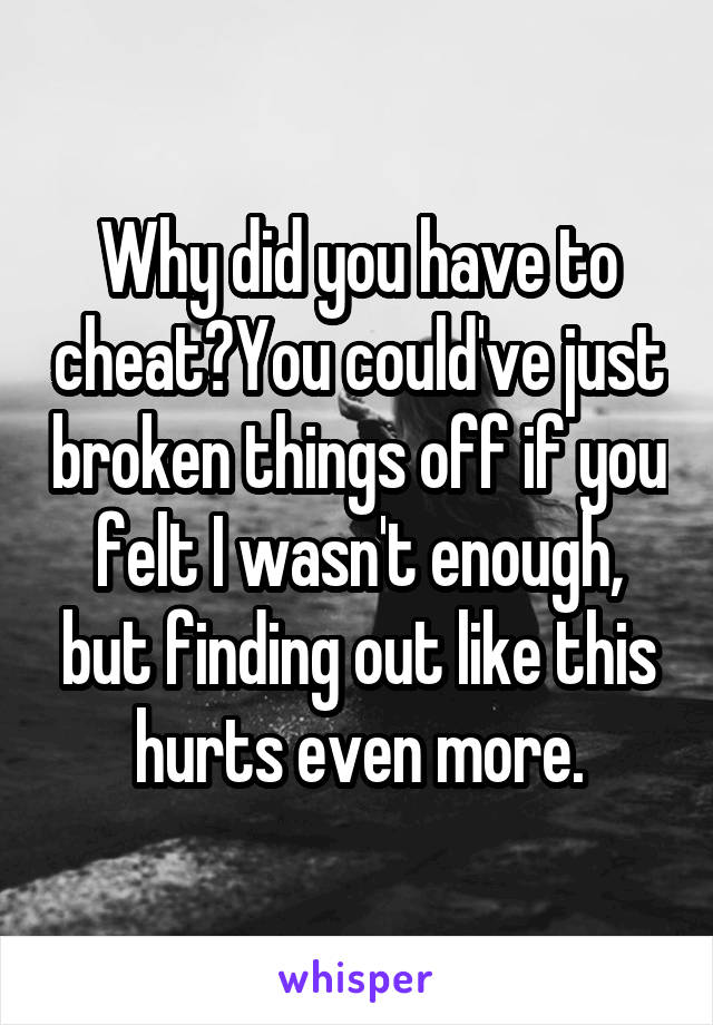 Why did you have to cheat?You could've just broken things off if you felt I wasn't enough, but finding out like this hurts even more.