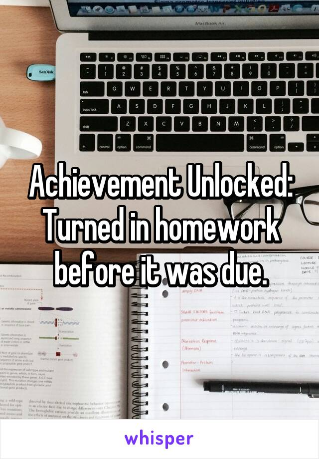 Achievement Unlocked: Turned in homework before it was due.