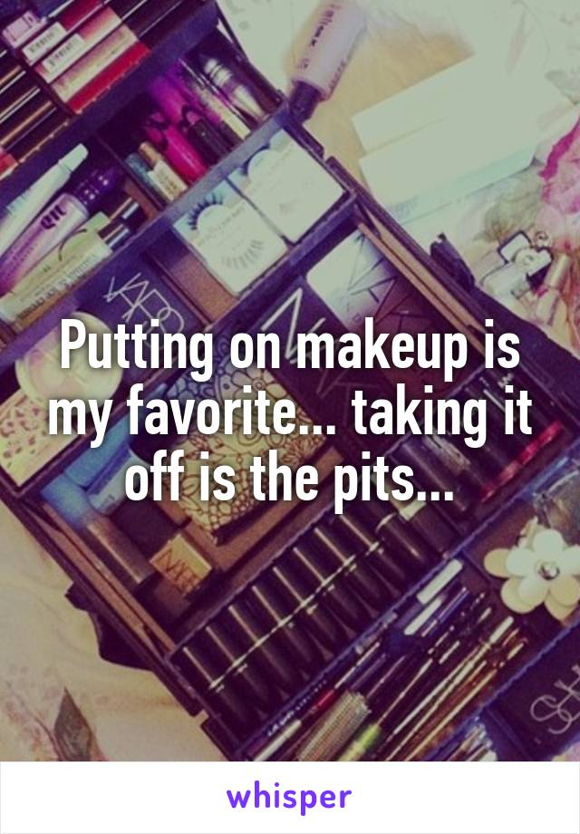 Putting on makeup is my favorite... taking it off is the pits...