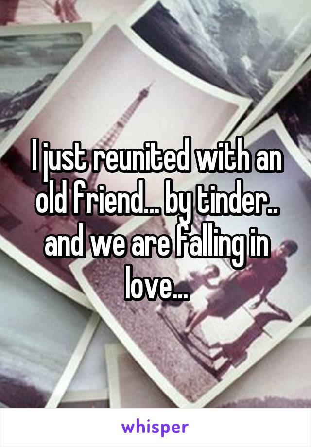 I just reunited with an old friend... by tinder.. and we are falling in love...