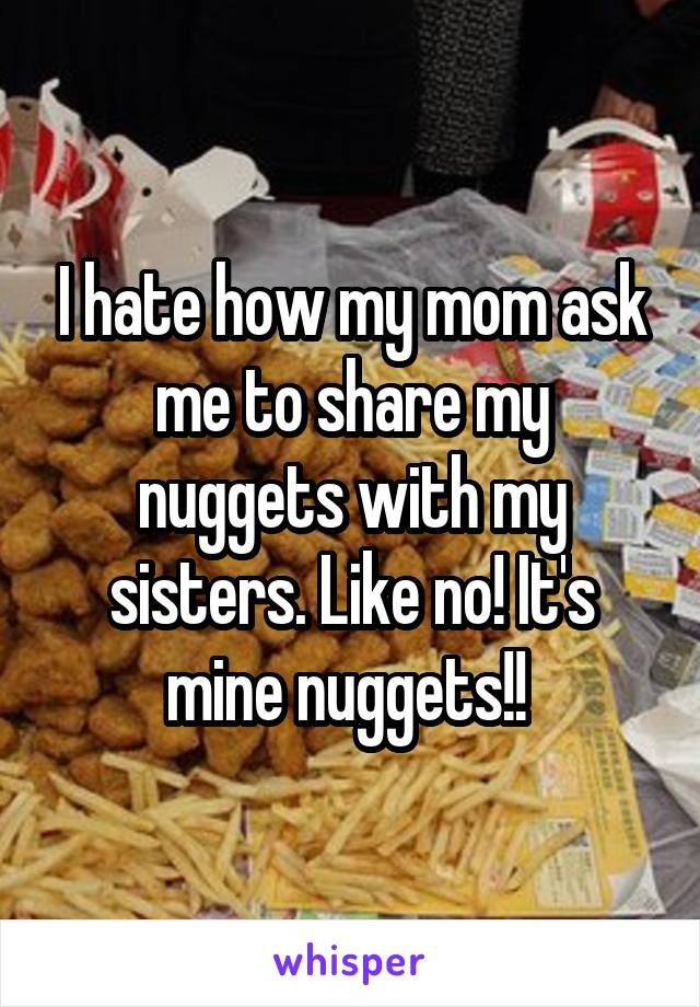 I hate how my mom ask me to share my nuggets with my sisters. Like no! It's mine nuggets!!