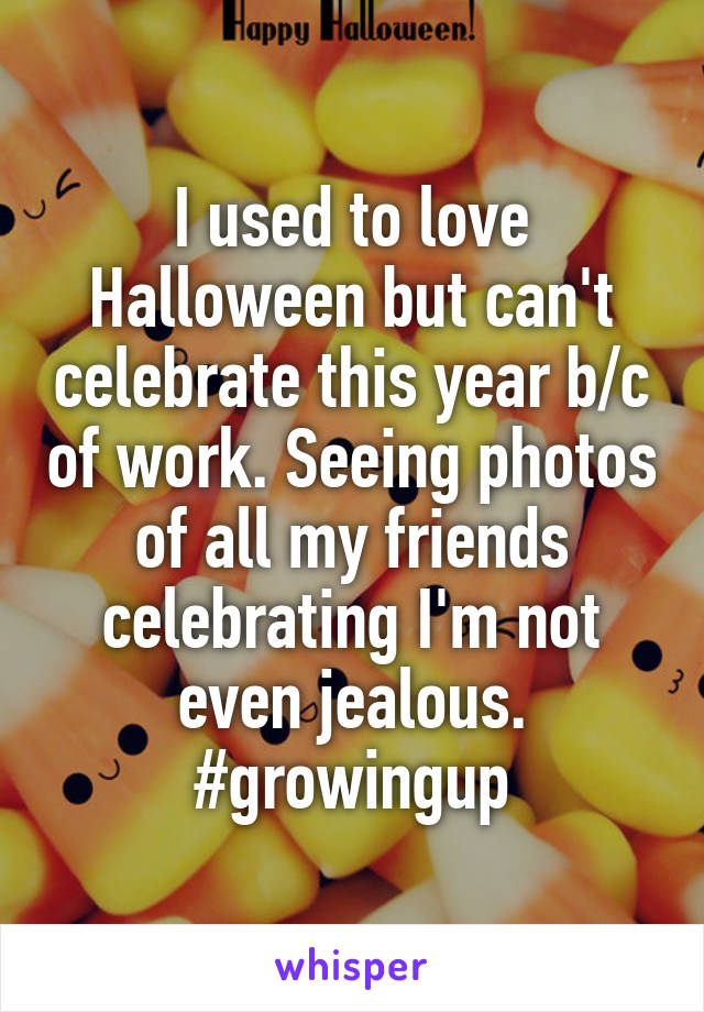 I used to love Halloween but can't celebrate this year b/c of work. Seeing photos of all my friends celebrating I'm not even jealous. #growingup