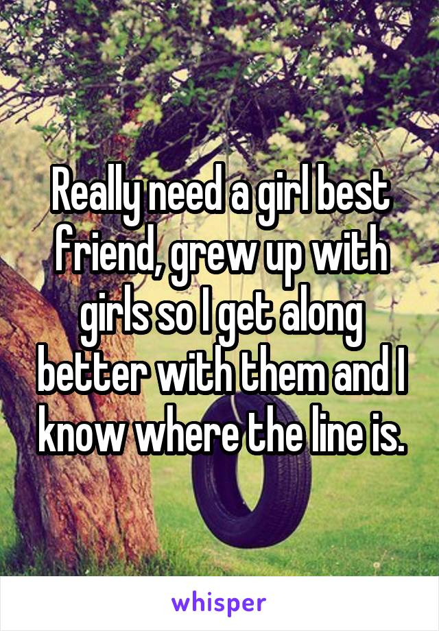Really need a girl best friend, grew up with girls so I get along better with them and I know where the line is.
