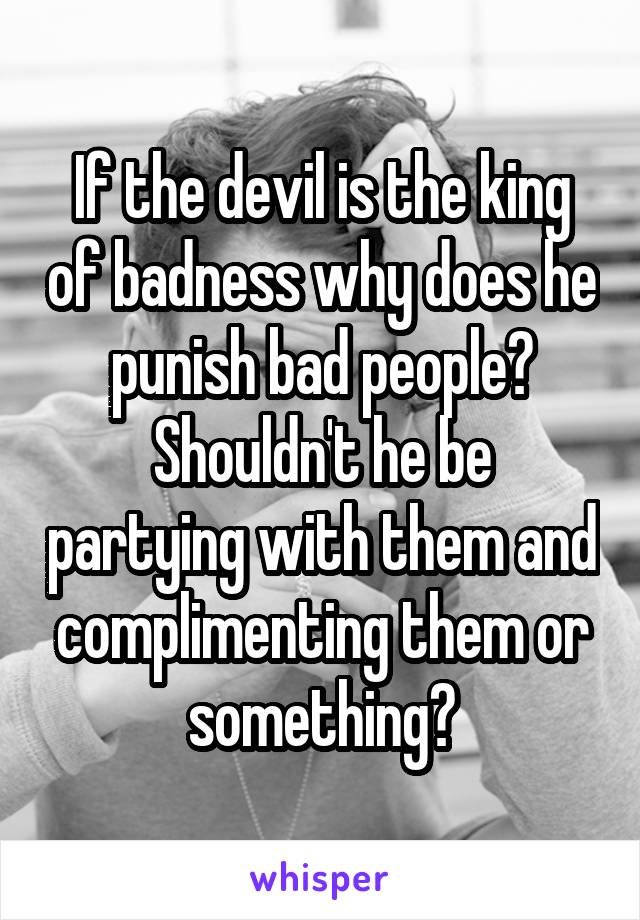 If the devil is the king of badness why does he punish bad people? Shouldn't he be partying with them and complimenting them or something?