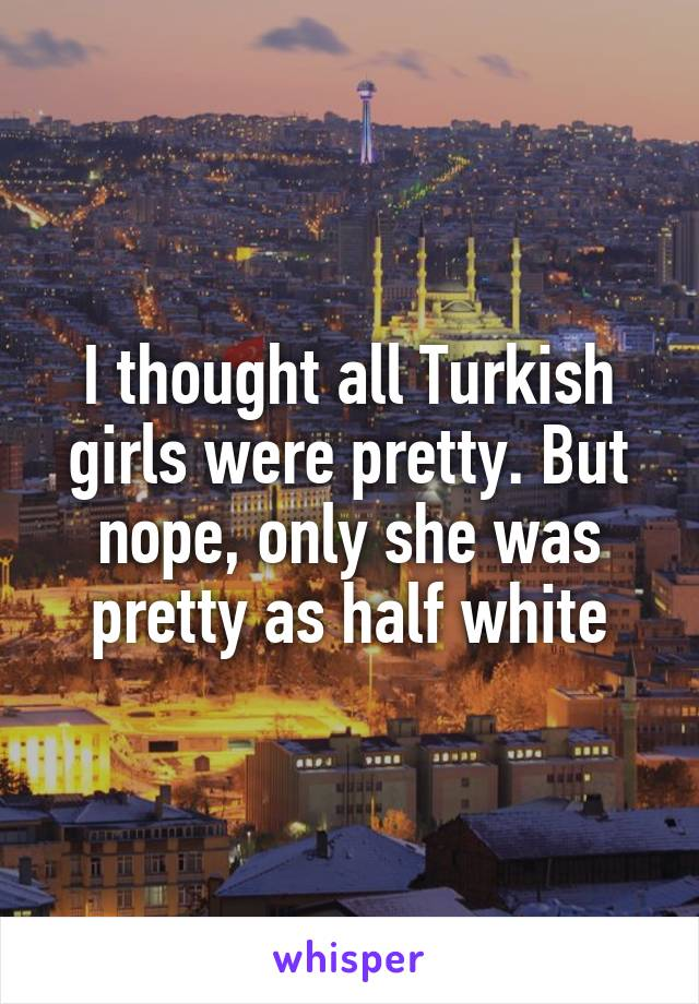 I thought all Turkish girls were pretty. But nope, only she was pretty as half white