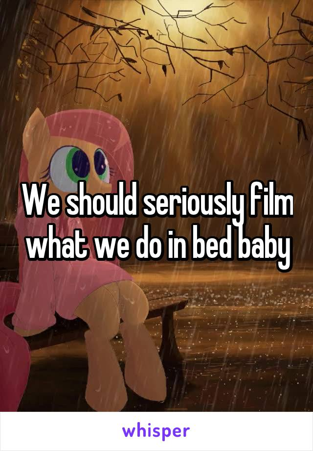 We should seriously film what we do in bed baby