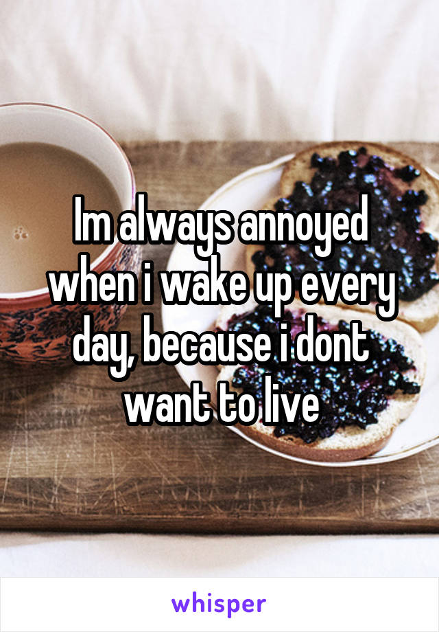 Im always annoyed when i wake up every day, because i dont want to live