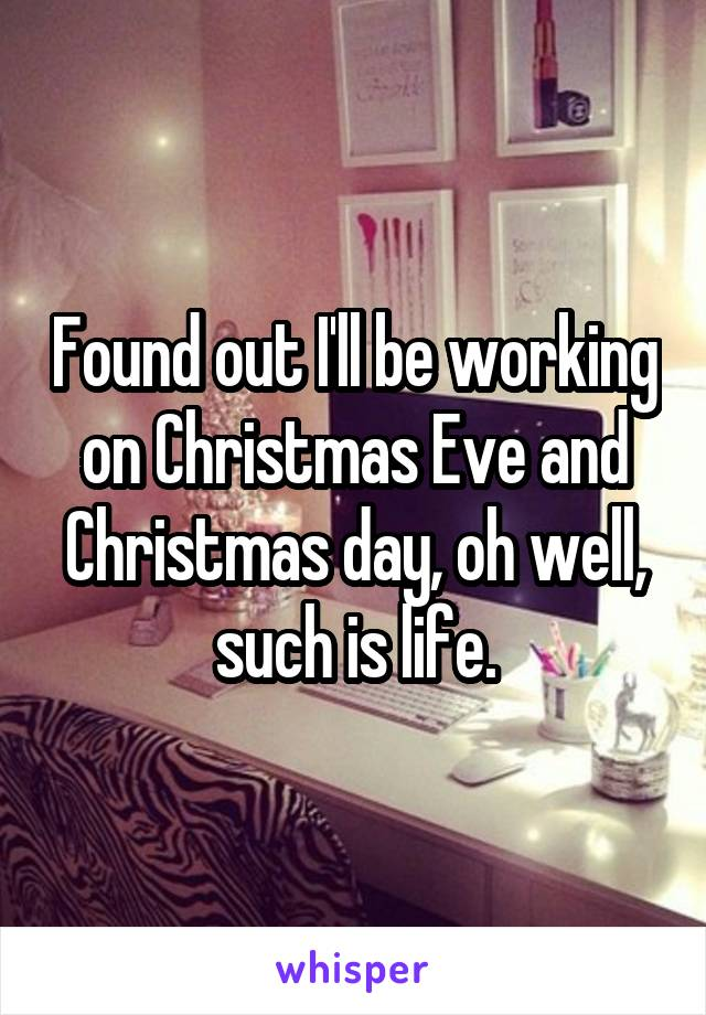 Found out I'll be working on Christmas Eve and Christmas day, oh well, such is life.