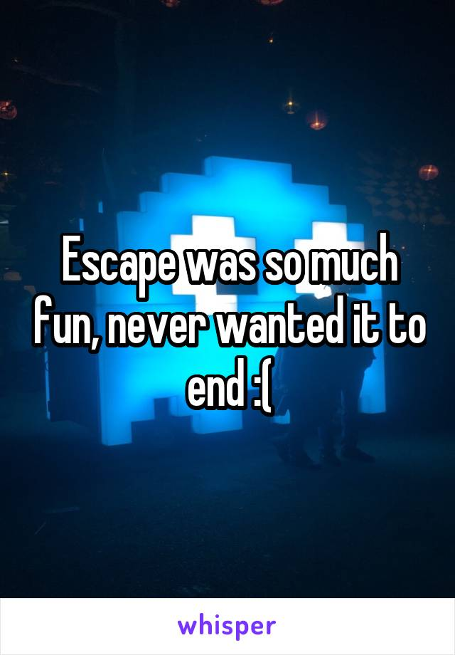 Escape was so much fun, never wanted it to end :(