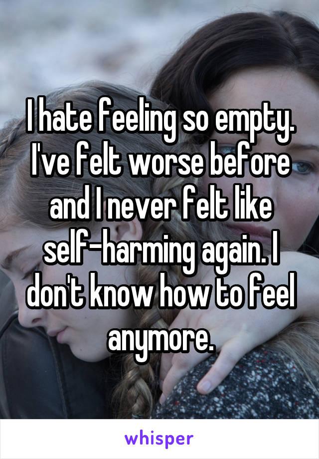I hate feeling so empty. I've felt worse before and I never felt like self-harming again. I don't know how to feel anymore.