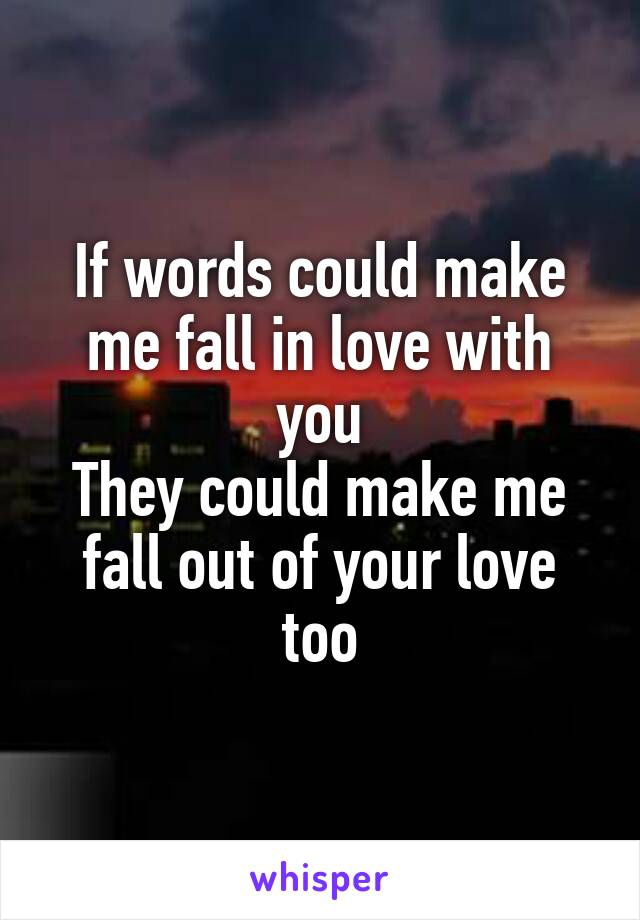 If words could make me fall in love with you They could make me fall out of your love too