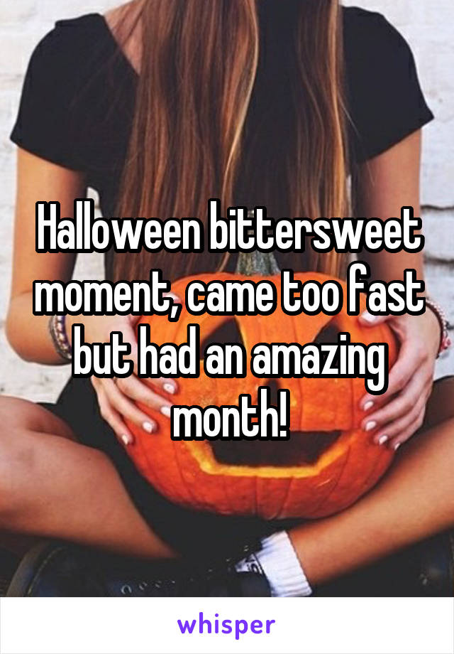 Halloween bittersweet moment, came too fast but had an amazing month!