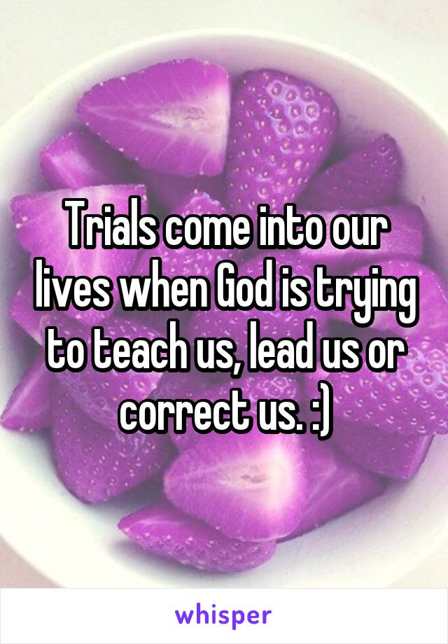 Trials come into our lives when God is trying to teach us, lead us or correct us. :)