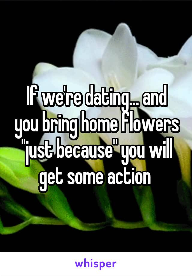 "If we're dating... and you bring home flowers ""just because"" you will get some action"