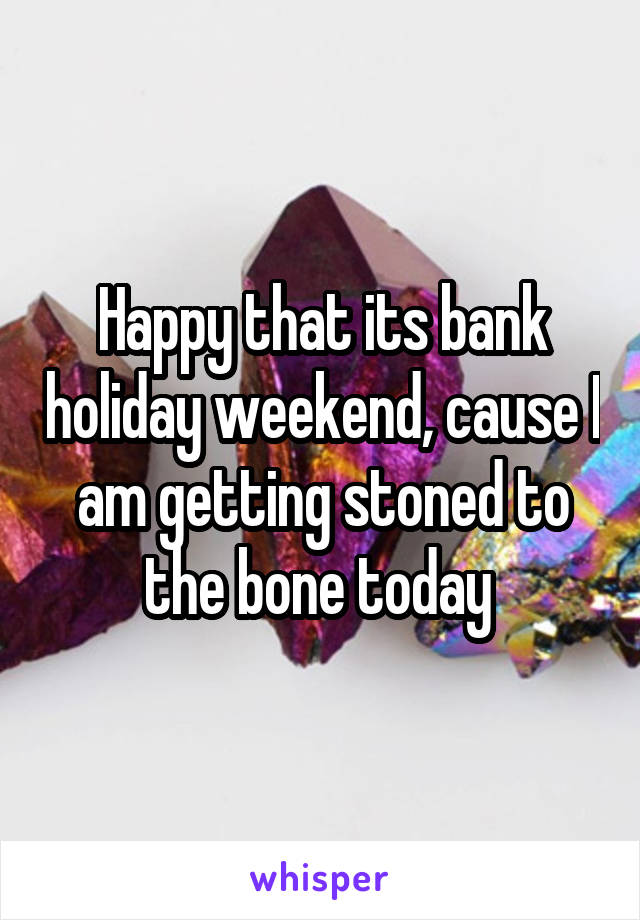 Happy that its bank holiday weekend, cause I am getting stoned to the bone today