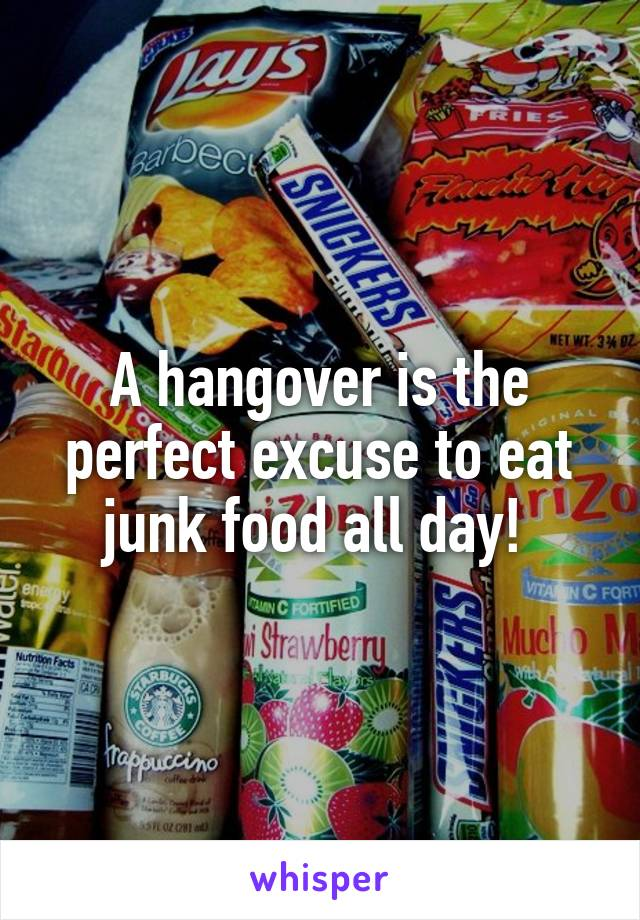 A hangover is the perfect excuse to eat junk food all day!