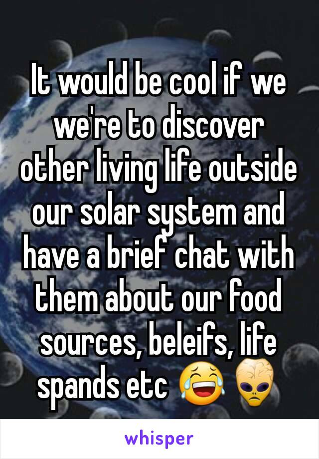 It would be cool if we we're to discover other living life outside our solar system and have a brief chat with them about our food sources, beleifs, life spands etc 😂👾