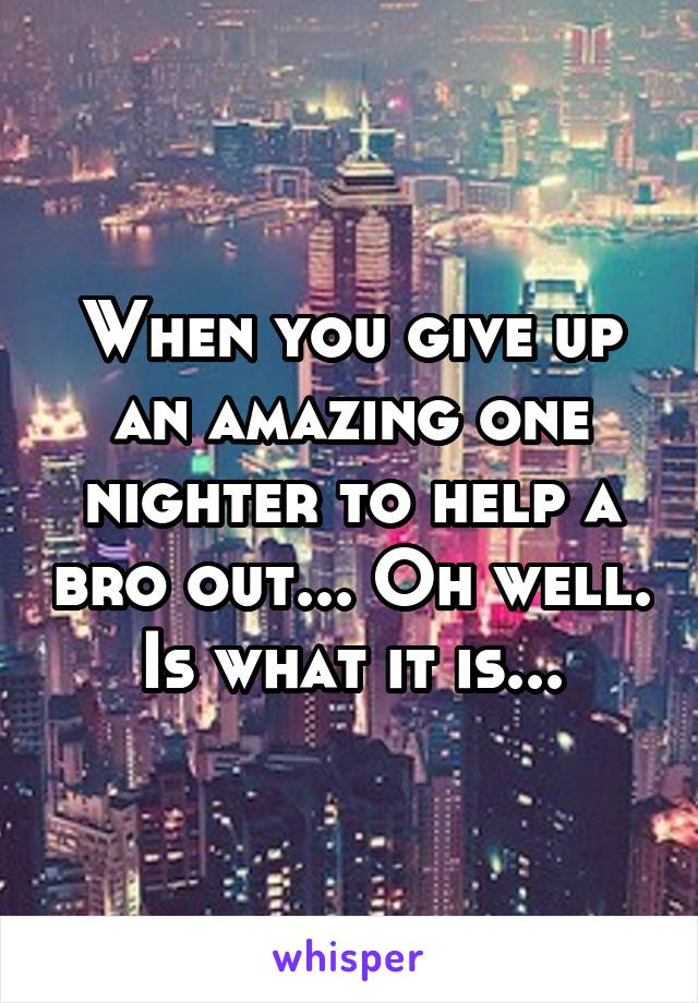 When you give up an amazing one nighter to help a bro out... Oh well. Is what it is...
