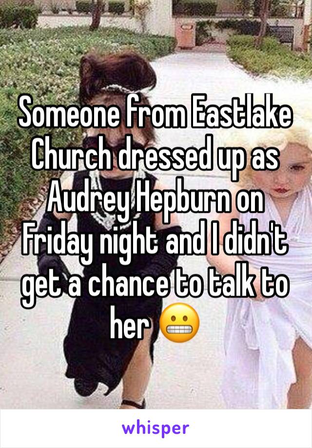 Someone from Eastlake Church dressed up as Audrey Hepburn on Friday night and I didn't get a chance to talk to her 😬
