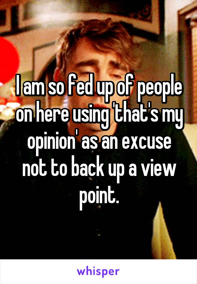 I am so fed up of people on here using 'that's my opinion' as an excuse not to back up a view point.