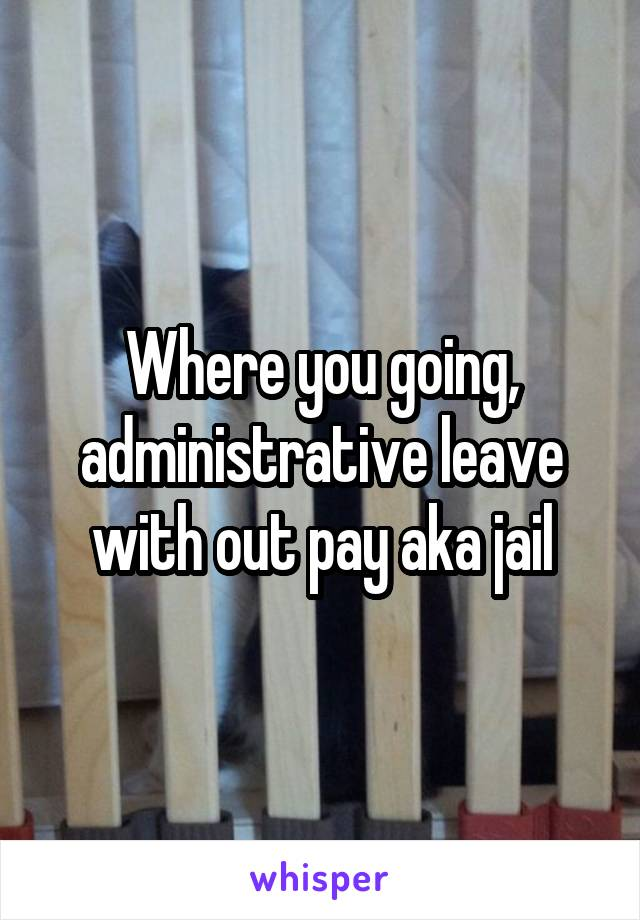 Where you going, administrative leave with out pay aka jail