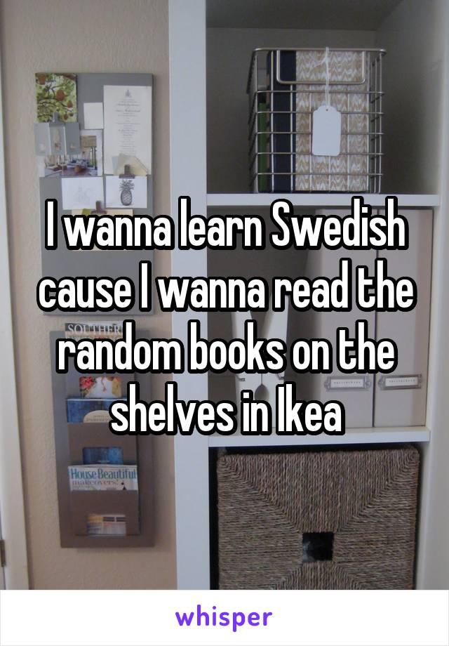 I wanna learn Swedish cause I wanna read the random books on the shelves in Ikea