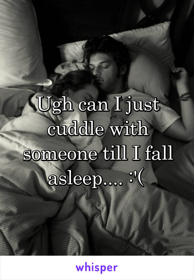 Ugh can I just cuddle with someone till I fall asleep.... :'(