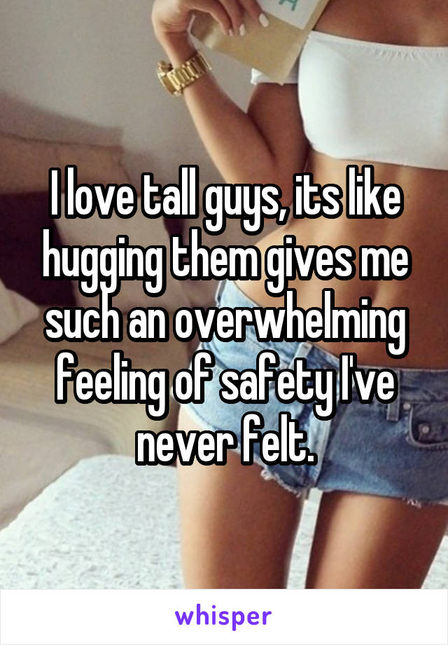 I love tall guys, its like hugging them gives me such an overwhelming feeling of safety I've never felt.