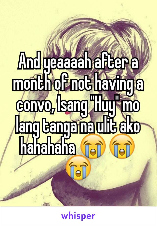 """And yeaaaah after a month of not having a convo, Isang """"Huy"""" mo lang tanga na ulit ako hahahaha 😭😭😭"""