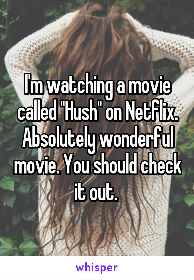 """I'm watching a movie called """"Hush"""" on Netflix. Absolutely wonderful movie. You should check it out."""